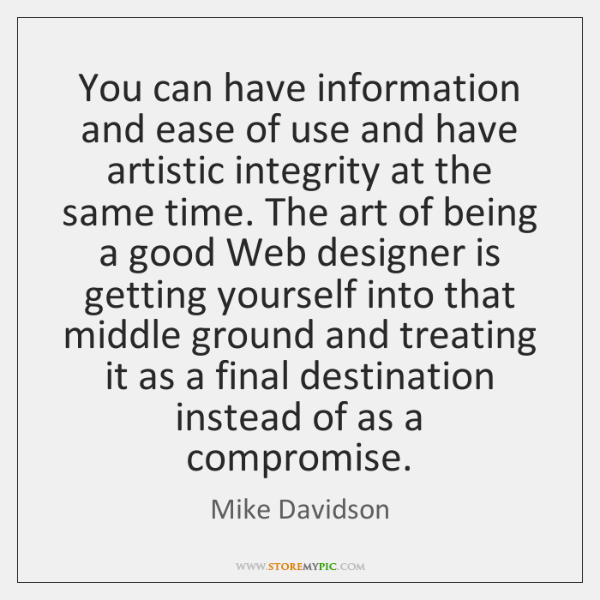 You can have information and ease of use and have artistic integrity ...