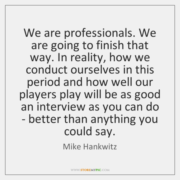 We are professionals. We are going to finish that way. In reality, ...