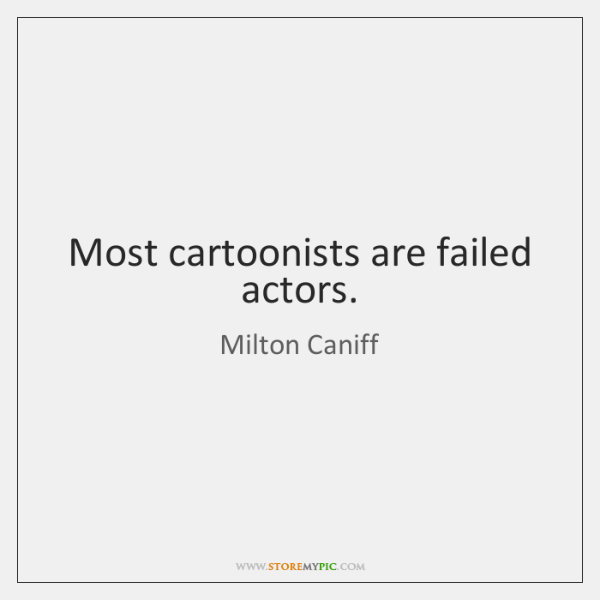 Most cartoonists are failed actors.
