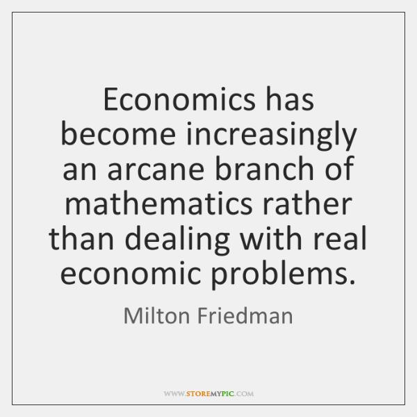 Economics has become increasingly an arcane branch of mathematics rather than dealing ...