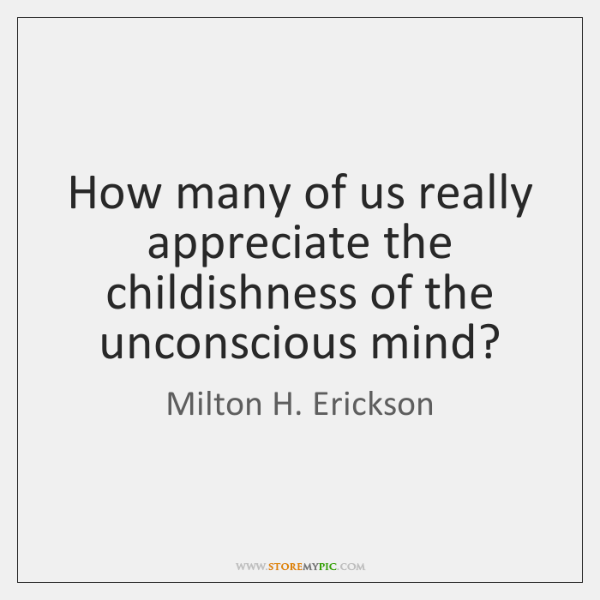How many of us really appreciate the childishness of the unconscious mind?