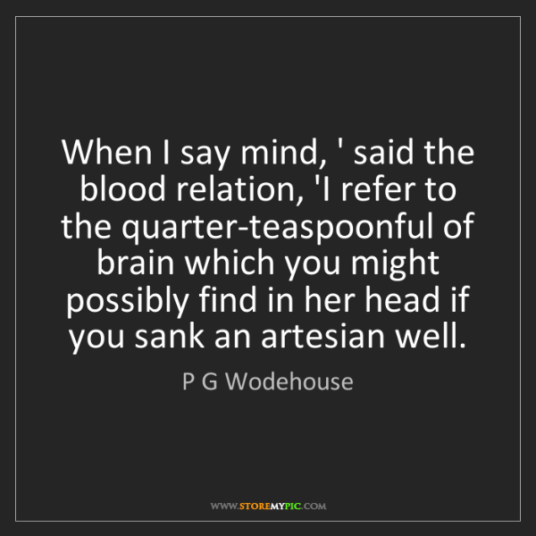 P G Wodehouse: When I say mind, ' said the blood relation, 'I refer...