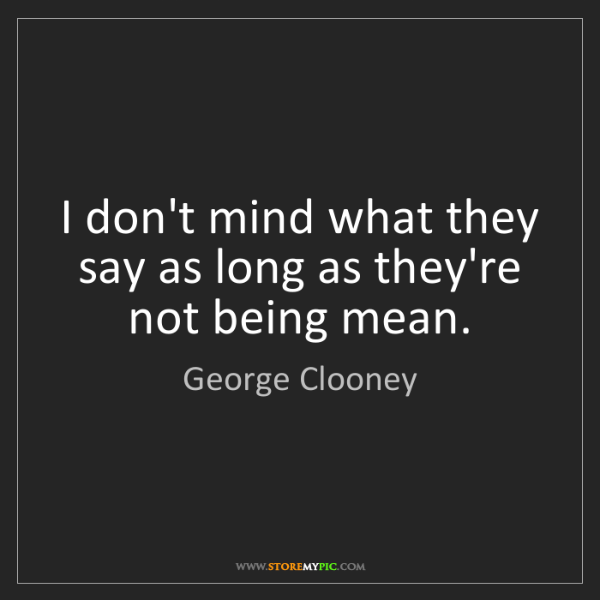 George Clooney: I don't mind what they say as long as they're not being...