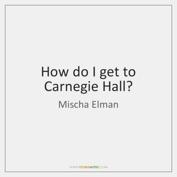 How do I get to Carnegie Hall?