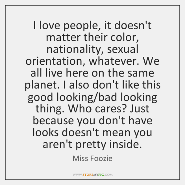 I love people, it doesn't matter their color, nationality, sexual orientation, whatever. ...
