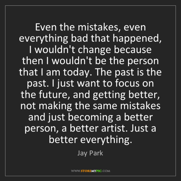 Jay Park: Even the mistakes, even everything bad that happened,...