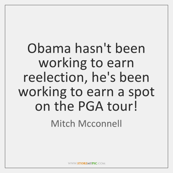 Obama hasn't been working to earn reelection, he's been working to earn ...
