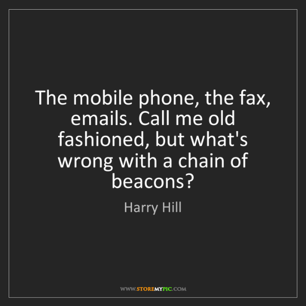 Harry Hill: The mobile phone, the fax, emails. Call me old fashioned,...