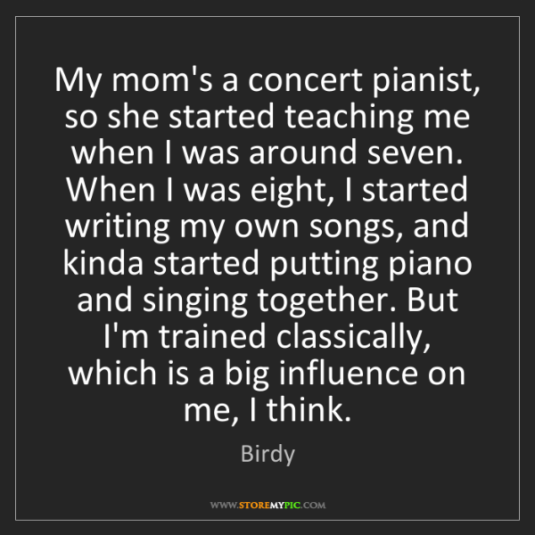 Birdy: My mom's a concert pianist, so she started teaching me...