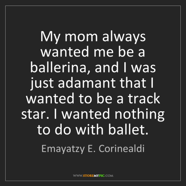 Emayatzy E. Corinealdi: My mom always wanted me be a ballerina, and I was just...