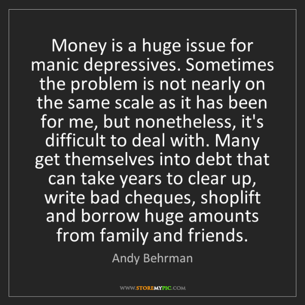 Andy Behrman: Money is a huge issue for manic depressives. Sometimes...