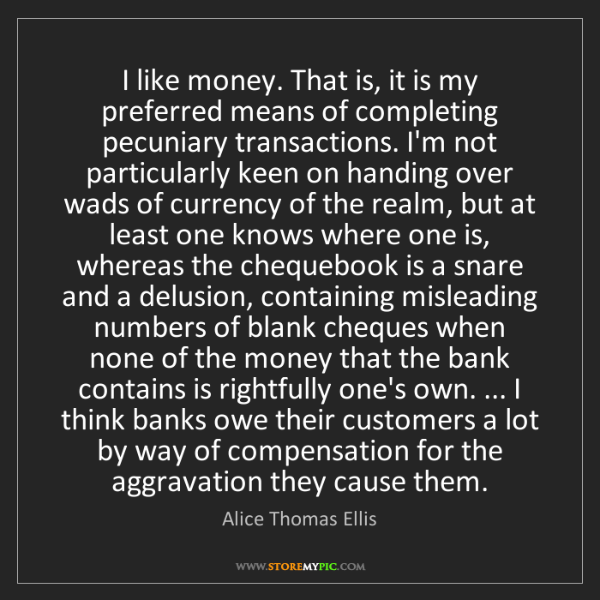 Alice Thomas Ellis: I like money. That is, it is my preferred means of completing...