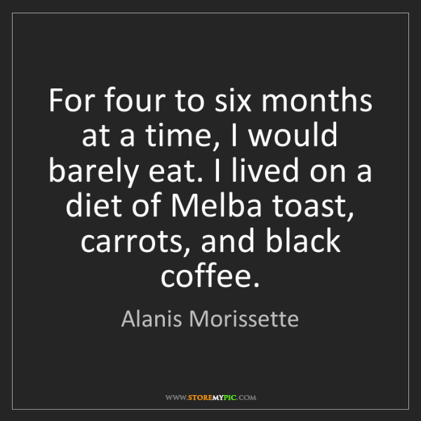 Alanis Morissette: For four to six months at a time, I would barely eat....