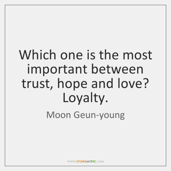 Which one is the most important between trust, hope and love? Loyalty.