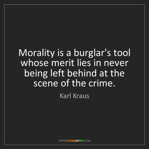 Karl Kraus: Morality is a burglar's tool whose merit lies in never...