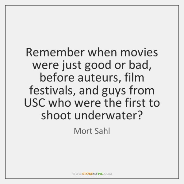 Remember when movies were just good or bad, before auteurs, film festivals, ...