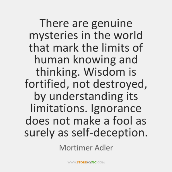 There are genuine mysteries in the world that mark the limits of ...