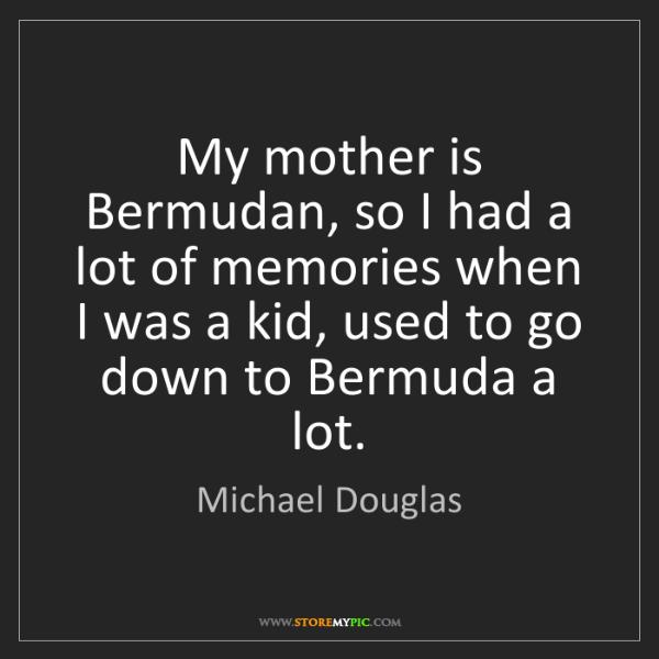 Michael Douglas: My mother is Bermudan, so I had a lot of memories when...