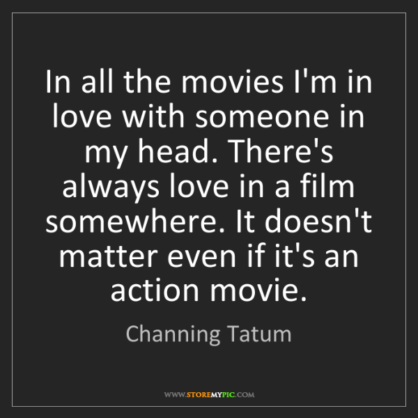 Channing Tatum: In all the movies I'm in love with someone in my head....