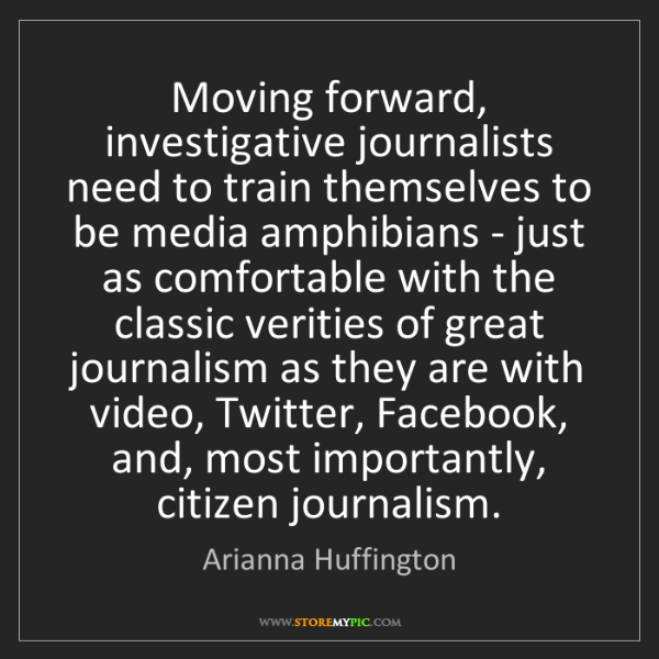 Arianna Huffington: Moving forward, investigative journalists need to train...