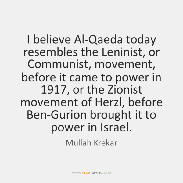 I believe Al-Qaeda today resembles the Leninist, or Communist, movement, before it ...
