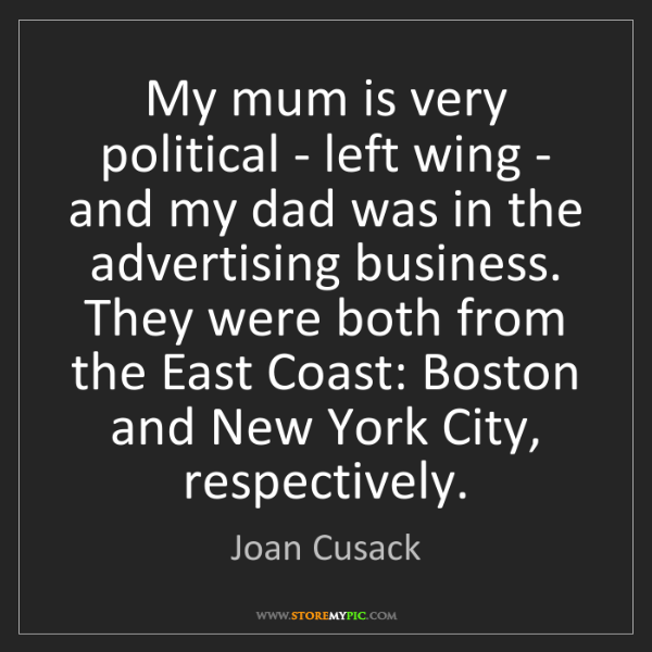 Joan Cusack: My mum is very political - left wing - and my dad was...