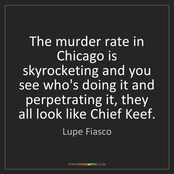 Lupe Fiasco: The murder rate in Chicago is skyrocketing and you see...