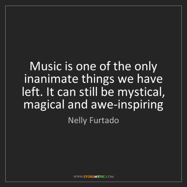 Nelly Furtado: Music is one of the only inanimate things we have left....