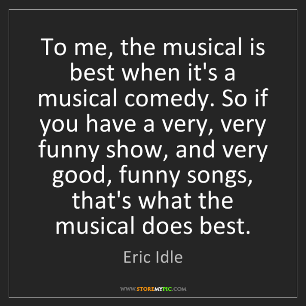 Eric Idle: To me, the musical is best when it's a musical comedy....