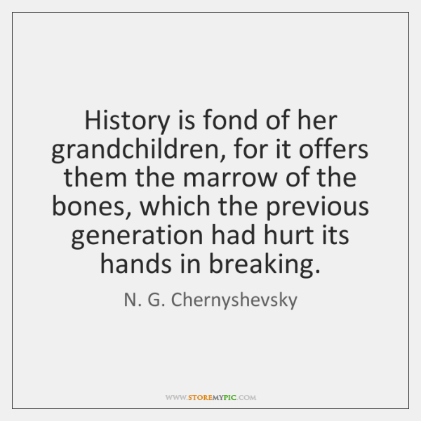 History is fond of her grandchildren, for it offers them the marrow ...
