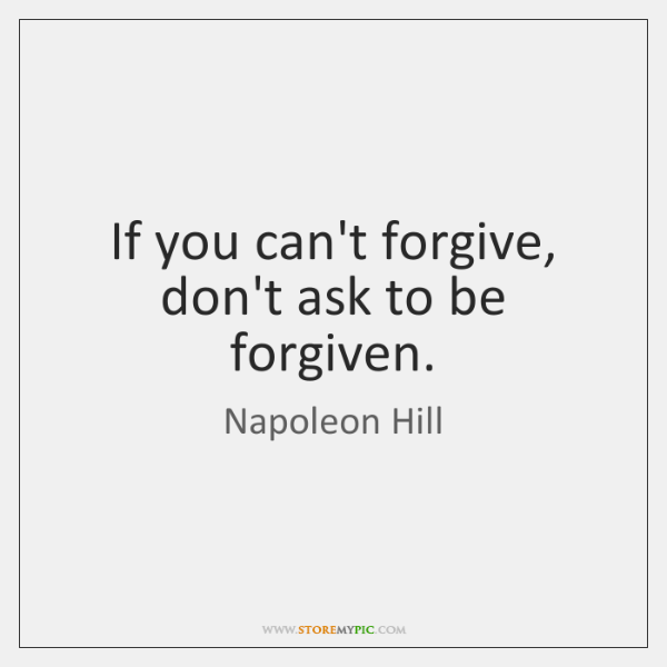 If you can't forgive, don't ask to be forgiven.