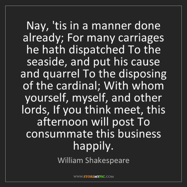 William Shakespeare: Nay, 'tis in a manner done already; For many carriages...
