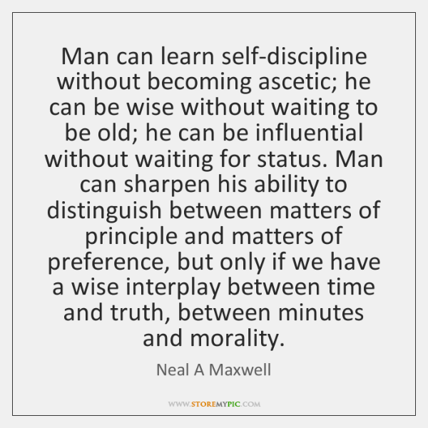 Man can learn self-discipline without becoming ascetic; he can be wise without ...