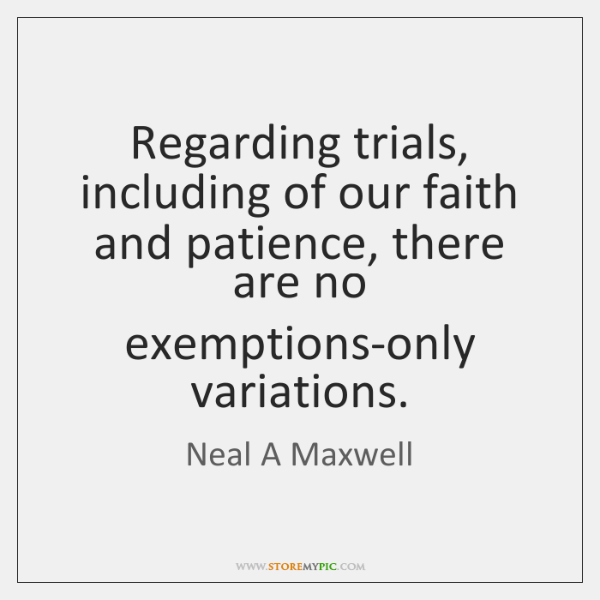 Regarding trials, including of our faith and patience, there are no exemptions-only ...