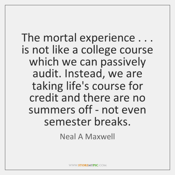 The mortal experience . . . is not like a college course which we can ...