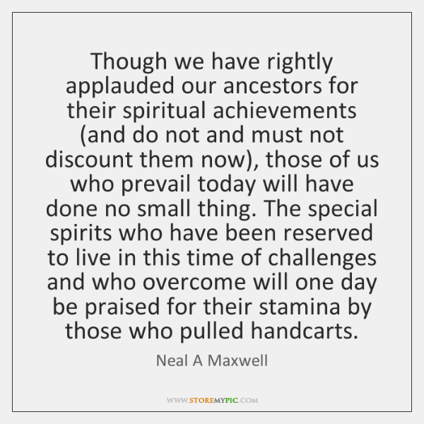 Though we have rightly applauded our ancestors for their spiritual achievements (and ...