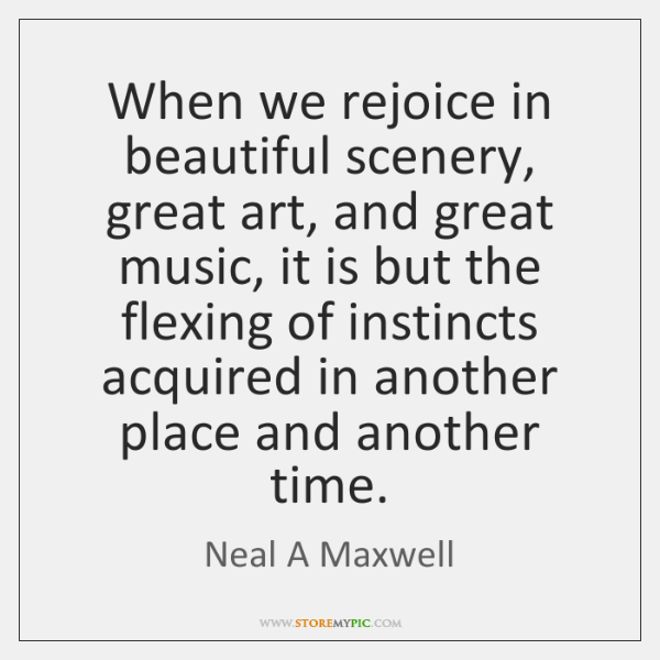 When we rejoice in beautiful scenery, great art, and great music, it ...