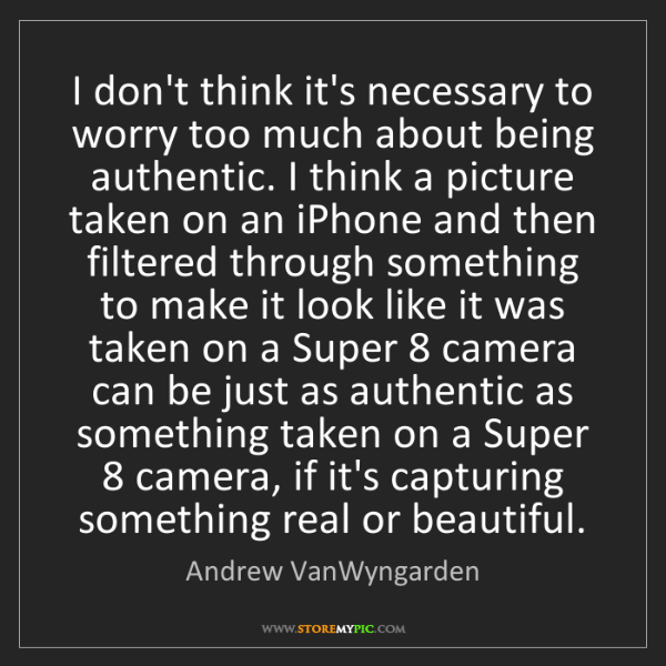 Andrew VanWyngarden: I don't think it's necessary to worry too much about...