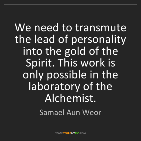 Samael Aun Weor: We need to transmute the lead of personality into the...