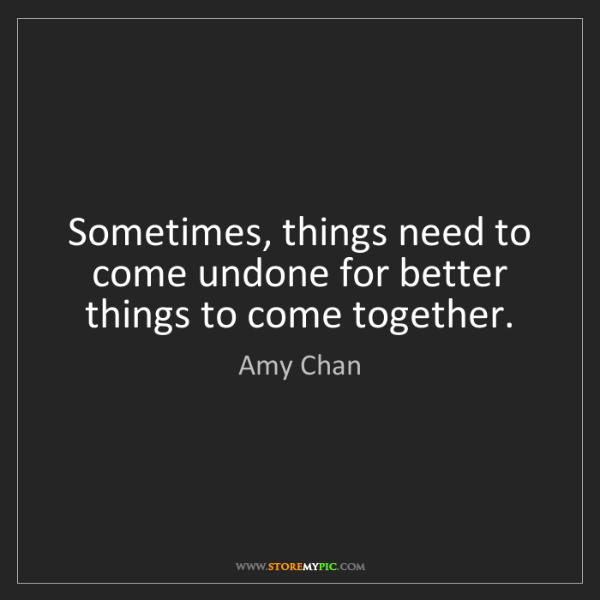 Amy Chan: Sometimes, things need to come undone for better things...