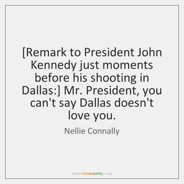 [Remark to President John Kennedy just moments before his shooting in Dallas:] ...