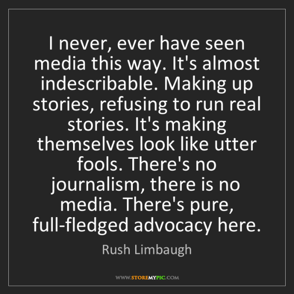 Rush Limbaugh: I never, ever have seen media this way. It's almost indescribable....