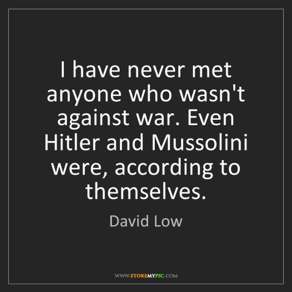 David Low: I have never met anyone who wasn't against war. Even...