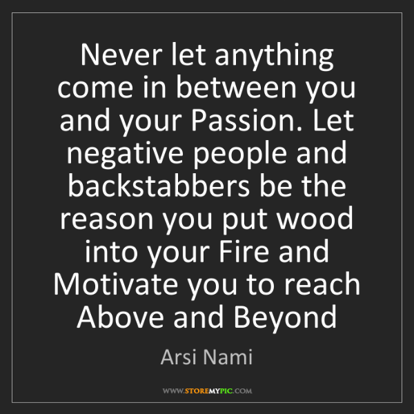 Arsi Nami: Never let anything come in between you and your Passion....