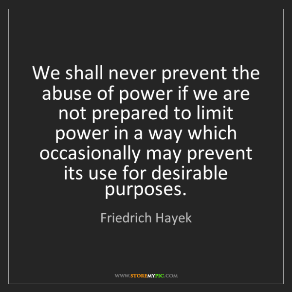 Friedrich Hayek: We shall never prevent the abuse of power if we are not...