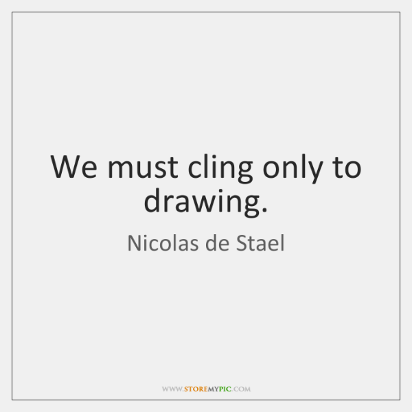 We must cling only to drawing.
