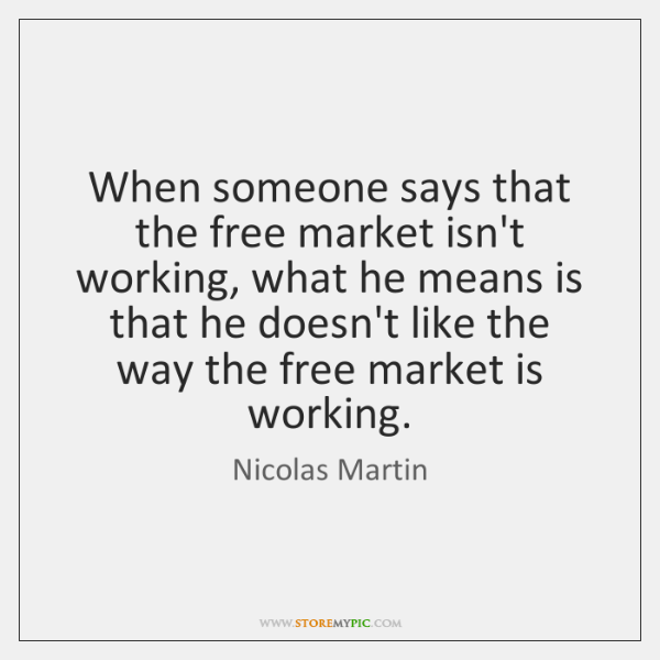When someone says that the free market isn't working, what he means ...