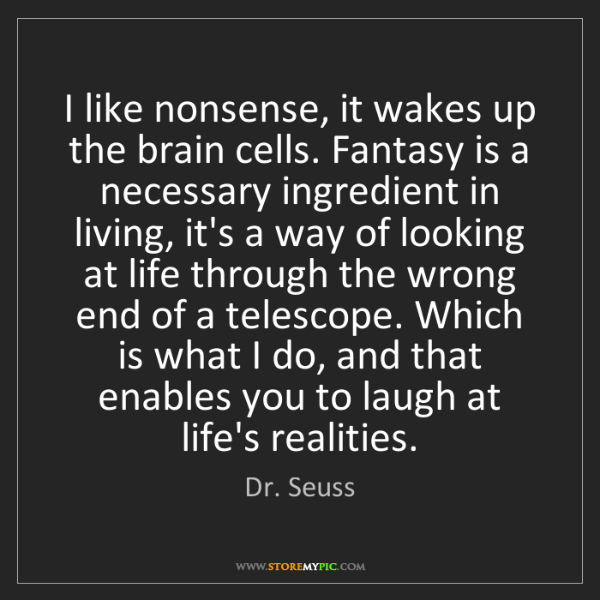 Dr. Seuss: I like nonsense, it wakes up the brain cells. Fantasy...