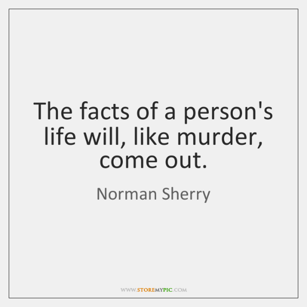 The facts of a person's life will, like murder, come out.