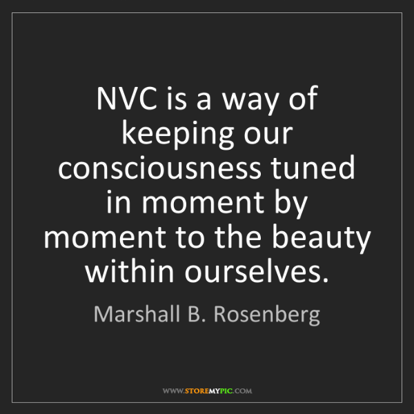 Marshall B. Rosenberg: NVC is a way of keeping our consciousness tuned in moment...